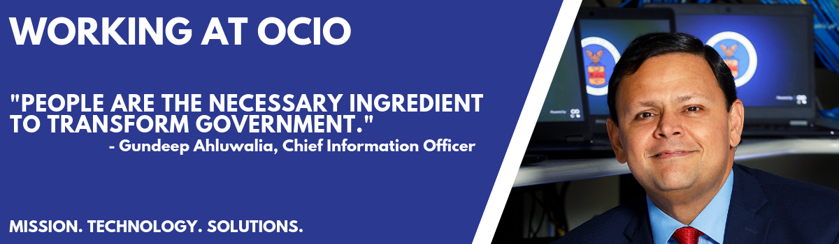 "Working at OCIO - ""People are the necessary ingredient to transform government."" - Gundeep Ahluwalia, Chief Information Officer. Mission. Technology. Solutions"