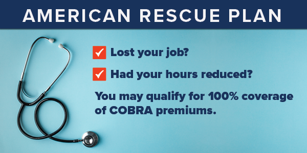American Rescue Plan: Lost your job? Had your hours reduced? You may qualify for 100% coverage of COBRA premiums.