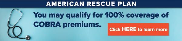 Lost your job? Had your hours reduced? You may qualify for 100% coverage of COBRA premiums under the American Rescue Plan.