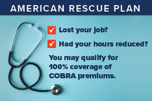 Lost your job? Had your hours reduced? You may qualify for 100 percent coverage of COBRA premiums
