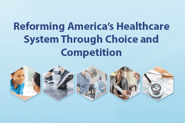 Reforming America's Healthcare System Through Choice and Competition